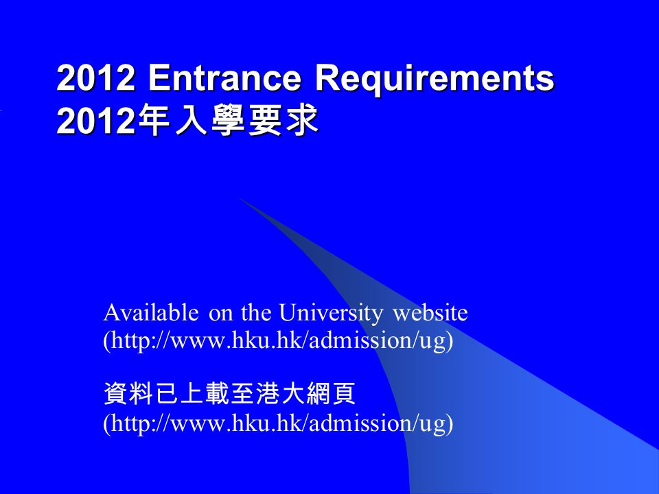 2012 Entrance Requirements 2012 年入學要求 Available on the University website (http://www.hku.hk/admission/ug) 資料已上載至港大網頁 (http://www.hku.hk/admission/ug)