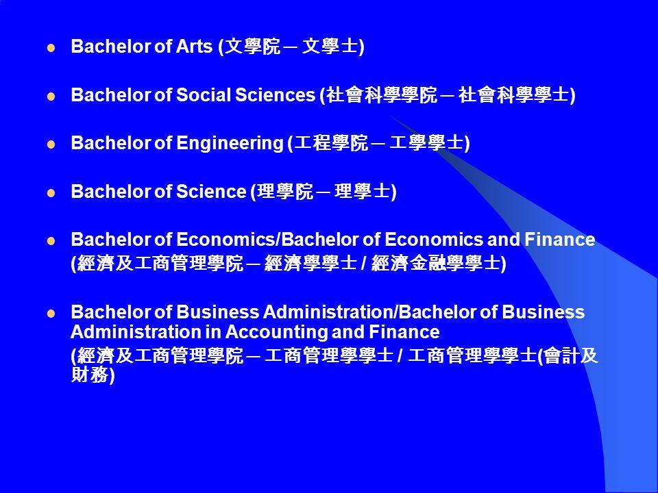 Bachelor of Arts ( 文學院 ─ 文學士 ) Bachelor of Social Sciences ( 社會科學學院 ─ 社會科學學士 ) Bachelor of Engineering ( 工程學院 ─ 工學學士 ) Bachelor of Science ( 理學院 ─ 理學士 ) Bachelor of Economics/Bachelor of Economics and Finance ( 經濟及工商管理學院 ─ 經濟學學士 / 經濟金融學學士 ) Bachelor of Business Administration/Bachelor of Business Administration in Accounting and Finance ( 經濟及工商管理學院 ─ 工商管理學學士 / 工商管理學學士 ( 會計及 財務 )