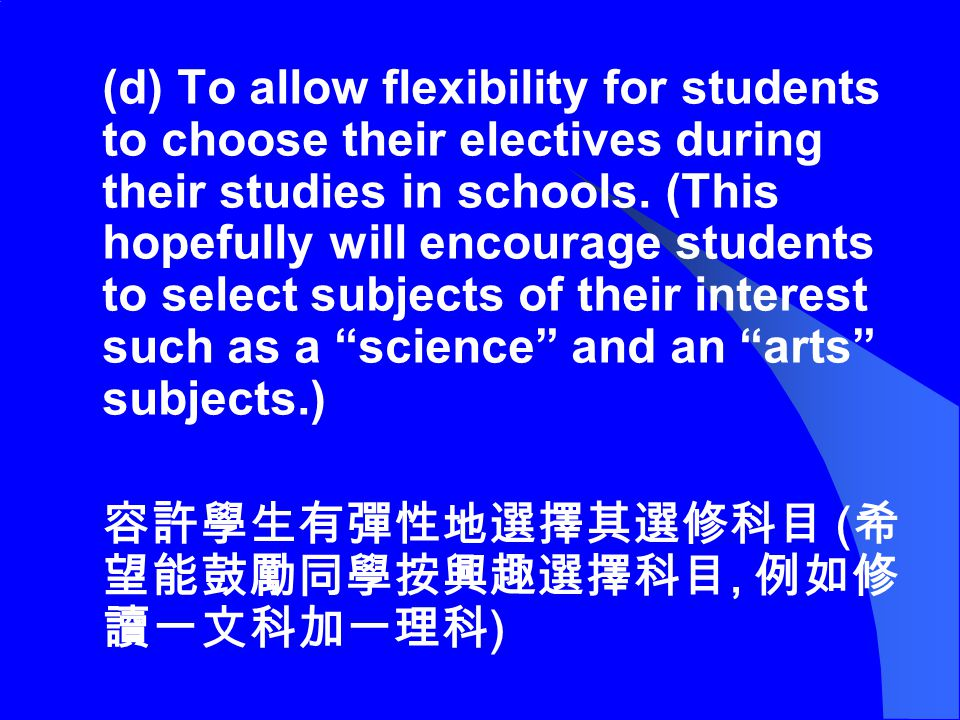(d) To allow flexibility for students to choose their electives during their studies in schools. (This hopefully will encourage students to select sub