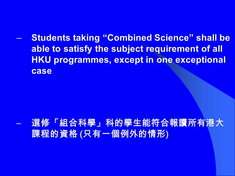 –Students taking Combined Science shall be able to satisfy the subject requirement of all HKU programmes, except in one exceptional case – 選修「組合科學」科的學生能符合報讀所有港大 課程的資格 ( 只有一個例外的情形 )