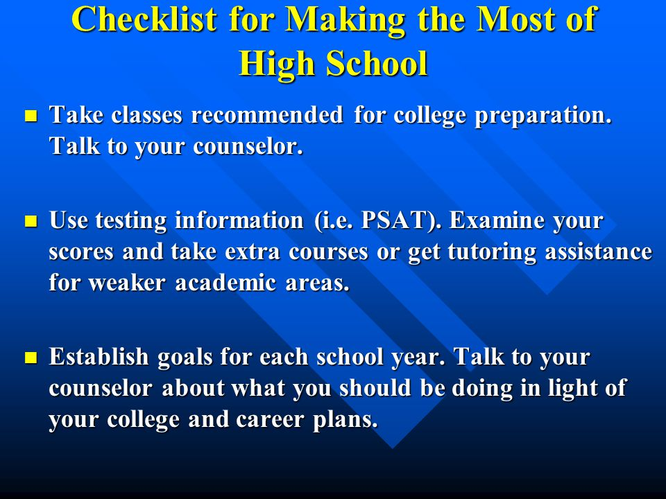 Checklist for Making the Most of High School Take classes recommended for college preparation. Talk to your counselor. Take classes recommended for co