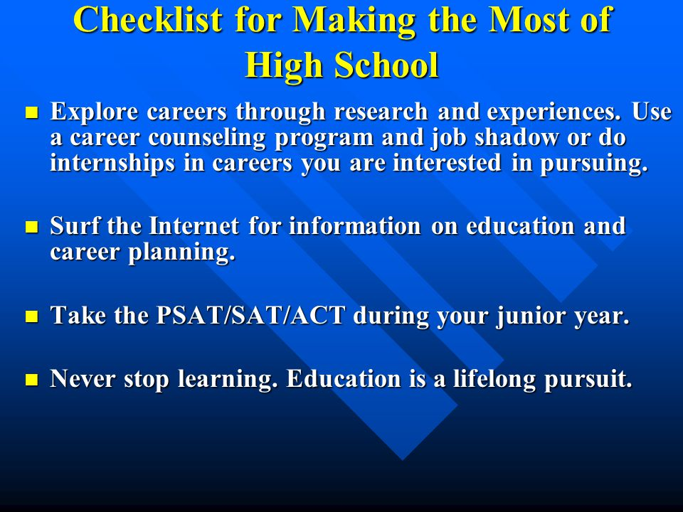 Checklist for Making the Most of High School Explore careers through research and experiences. Use a career counseling program and job shadow or do in