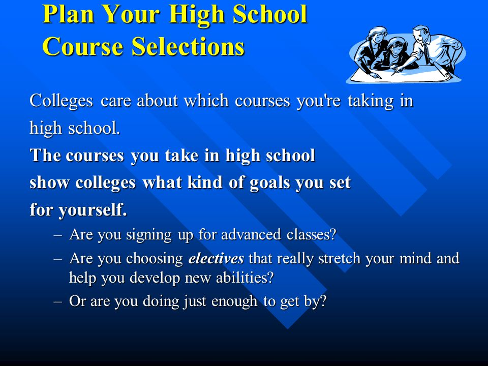 Plan Your High School Course Selections Colleges care about which courses you're taking in high school. The courses you take in high school show colle
