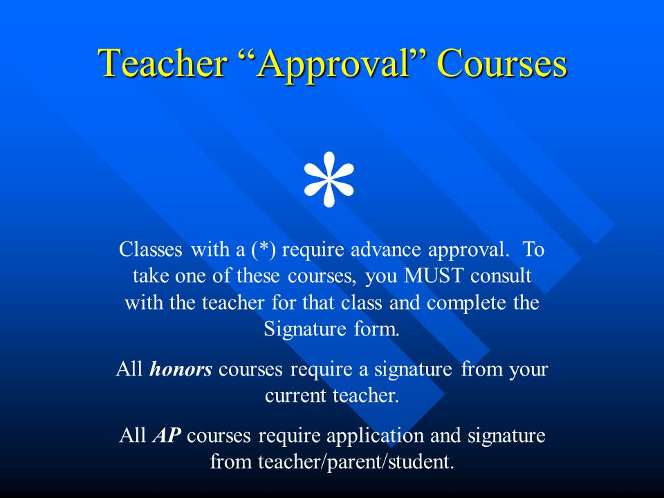 "Teacher ""Approval"" Courses * Classes with a (*) require advance approval. To take one of these courses, you MUST consult with the teacher for that cla"