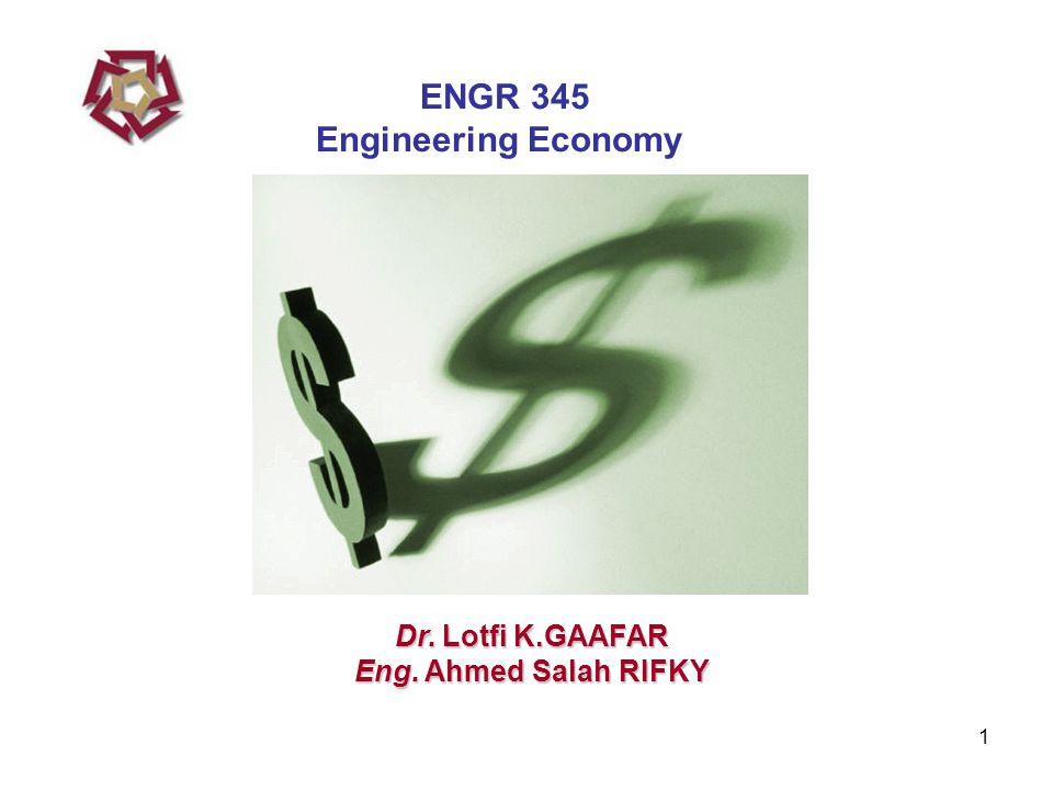 1 Dr. Lotfi K.GAAFAR Eng. Ahmed Salah RIFKY ENGR 345 Engineering Economy