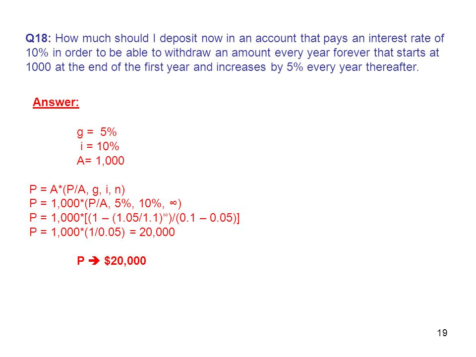 19 Q18: How much should I deposit now in an account that pays an interest rate of 10% in order to be able to withdraw an amount every year forever that starts at 1000 at the end of the first year and increases by 5% every year thereafter.