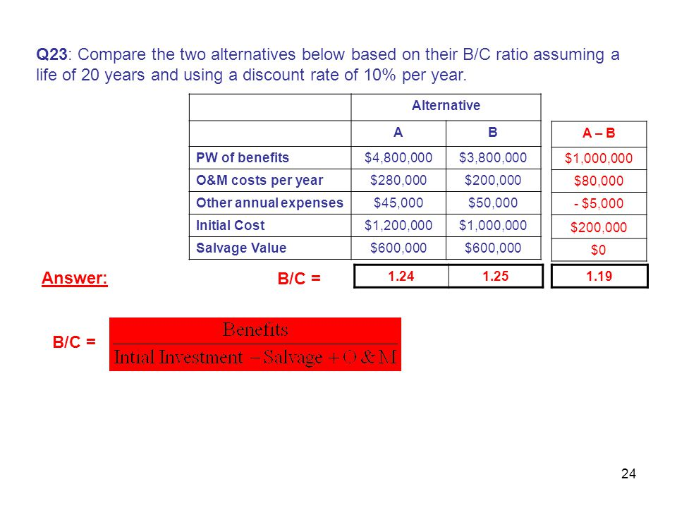 24 Q23: Compare the two alternatives below based on their B/C ratio assuming a life of 20 years and using a discount rate of 10% per year.