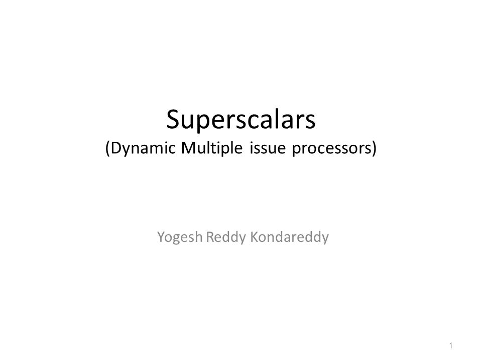 Superscalars (Dynamic Multiple issue processors) Yogesh Reddy Kondareddy 1