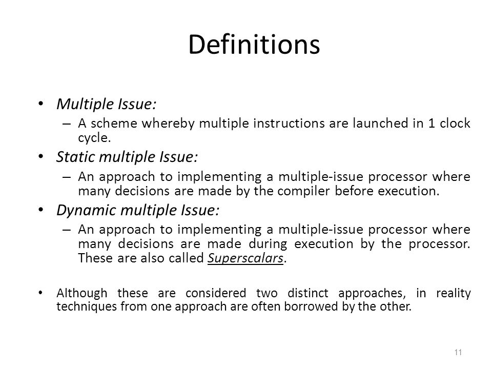 11 Definitions Multiple Issue: – A scheme whereby multiple instructions are launched in 1 clock cycle. Static multiple Issue: – An approach to impleme