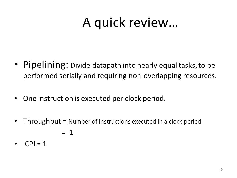 A quick review… Pipelining: Divide datapath into nearly equal tasks, to be performed serially and requiring non-overlapping resources. One instruction