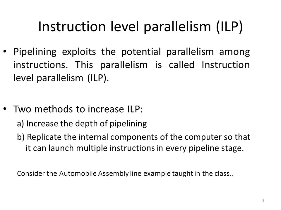 Instruction level parallelism (ILP) 3 Pipelining exploits the potential parallelism among instructions. This parallelism is called Instruction level p