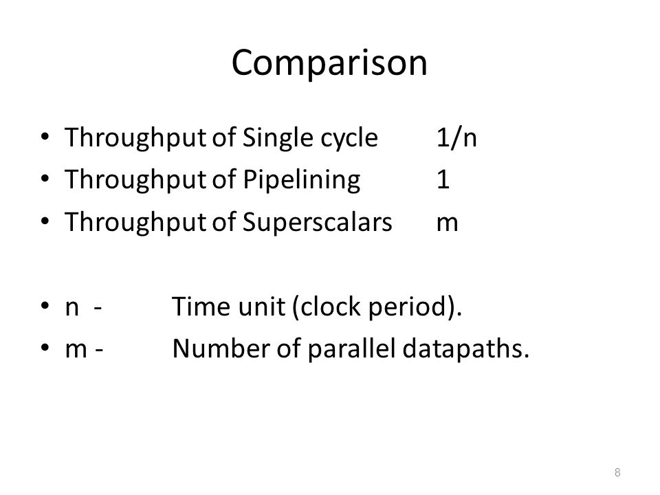 Comparison Throughput of Single cycle1/n Throughput of Pipelining1 Throughput of Superscalarsm n -Time unit (clock period). m -Number of parallel data