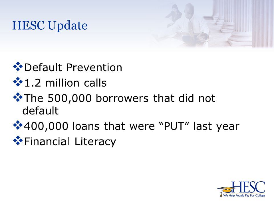 HESC Update  Default Prevention  1.2 million calls  The 500,000 borrowers that did not default  400,000 loans that were PUT last year  Financial Literacy