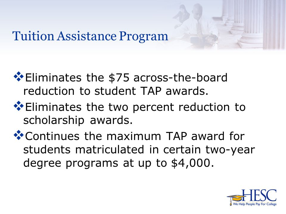 Tuition Assistance Program v Eliminates the $75 across-the-board reduction to student TAP awards.