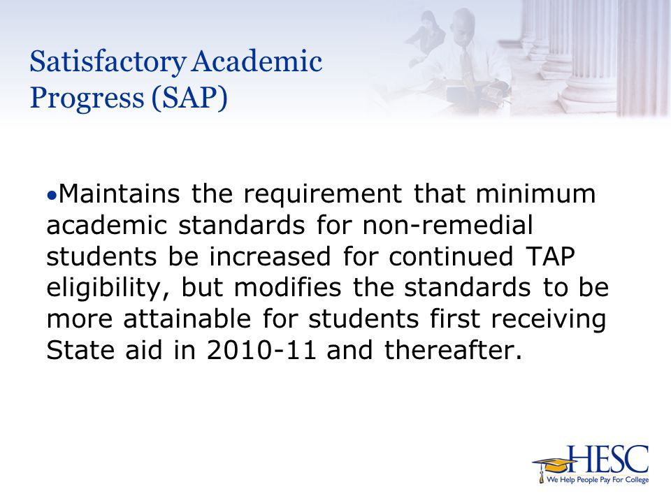 Satisfactory Academic Progress  Effective for the 2010-11 academic year and thereafter, New York State Education Law requires:  A non-remedial student, whose first award year is in 2010-11 and thereafter, must meet new standards of satisfactory academic progress (SAP).