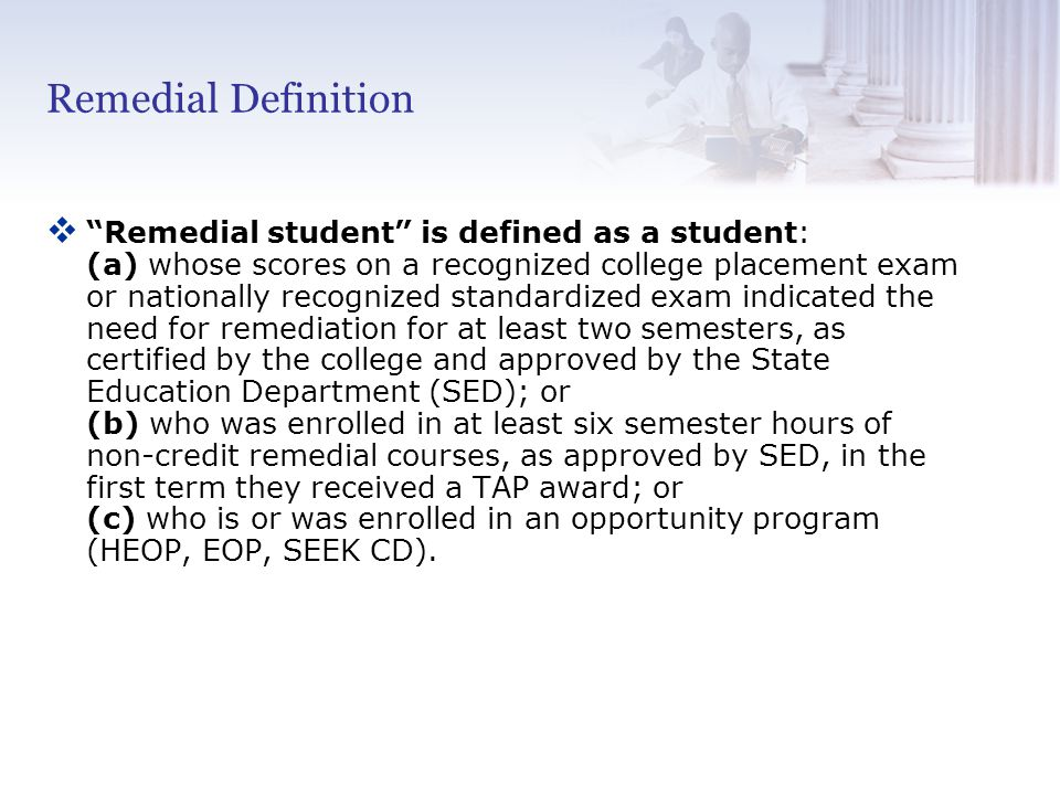 Remedial Definition v Remedial student is defined as a student: (a) whose scores on a recognized college placement exam or nationally recognized standardized exam indicated the need for remediation for at least two semesters, as certified by the college and approved by the State Education Department (SED); or (b) who was enrolled in at least six semester hours of non-credit remedial courses, as approved by SED, in the first term they received a TAP award; or (c) who is or was enrolled in an opportunity program (HEOP, EOP, SEEK CD).