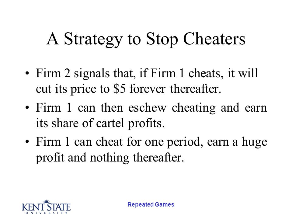 Repeated Games A Strategy to Stop Cheaters Firm 2 signals that, if Firm 1 cheats, it will cut its price to $5 forever thereafter. Firm 1 can then esch