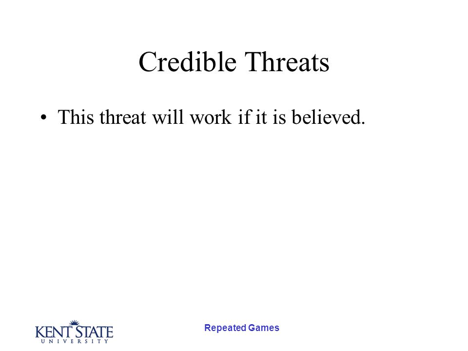 Repeated Games Credible Threats This threat will work if it is believed.