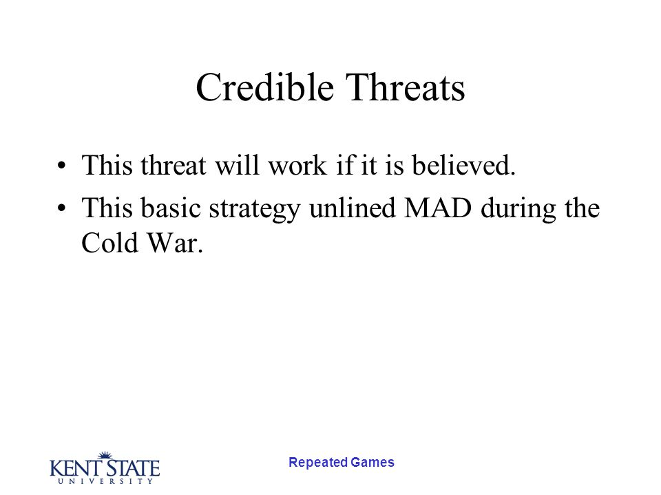 Repeated Games Credible Threats This threat will work if it is believed. This basic strategy unlined MAD during the Cold War.