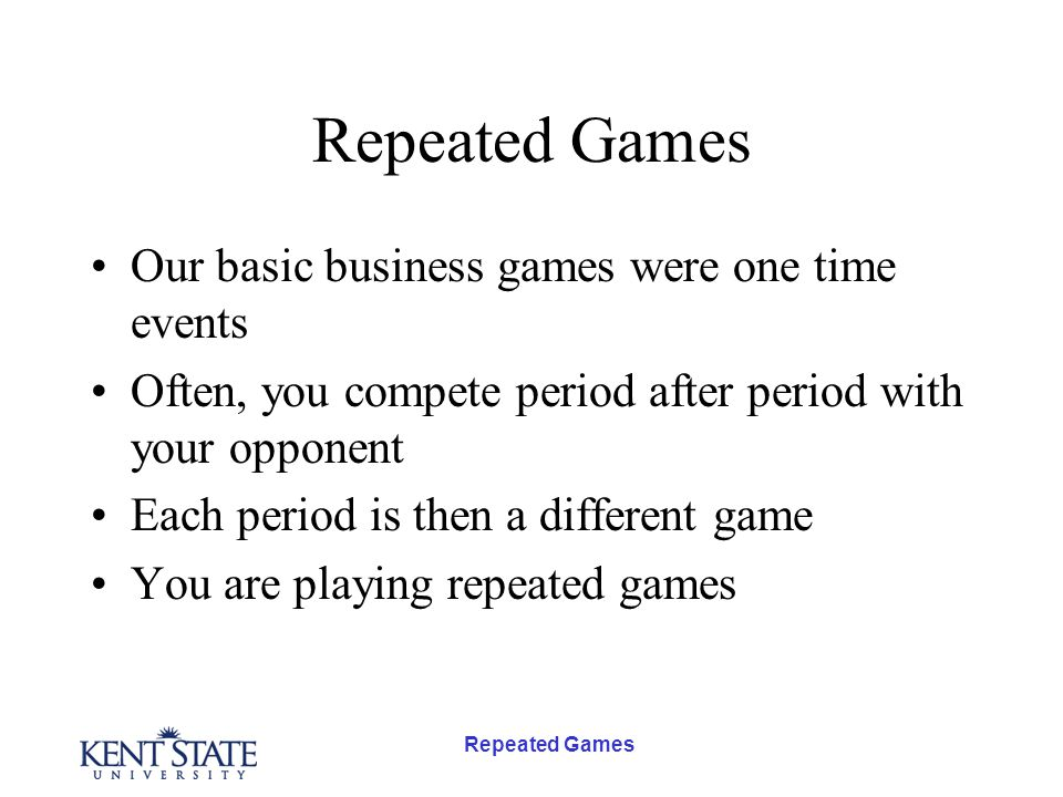 Repeated Games Our basic business games were one time events Often, you compete period after period with your opponent Each period is then a different