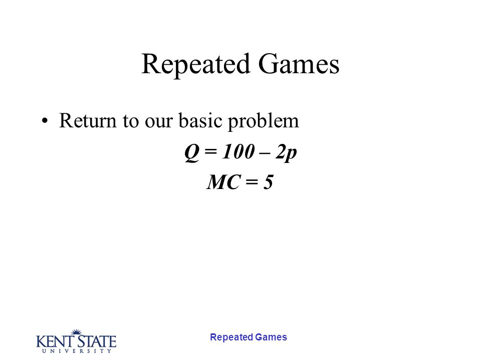 Repeated Games Return to our basic problem Q = 100 – 2p MC = 5