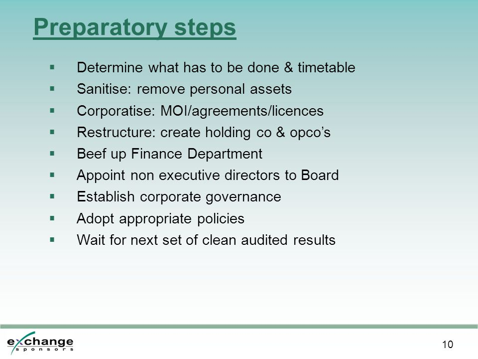 10 Preparatory steps  Determine what has to be done & timetable  Sanitise: remove personal assets  Corporatise: MOI/agreements/licences  Restructure: create holding co & opco's  Beef up Finance Department  Appoint non executive directors to Board  Establish corporate governance  Adopt appropriate policies  Wait for next set of clean audited results