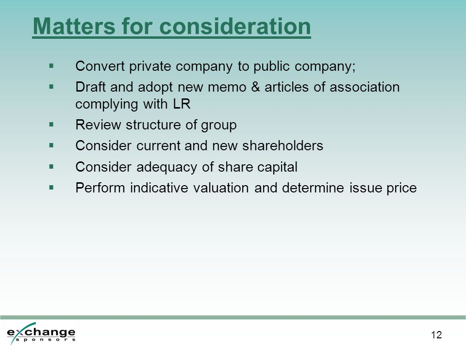 12 Matters for consideration  Convert private company to public company;  Draft and adopt new memo & articles of association complying with LR  Review structure of group  Consider current and new shareholders  Consider adequacy of share capital  Perform indicative valuation and determine issue price