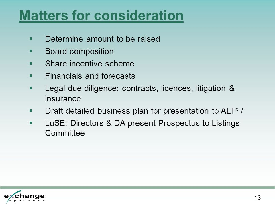 13 Matters for consideration  Determine amount to be raised  Board composition  Share incentive scheme  Financials and forecasts  Legal due diligence: contracts, licences, litigation & insurance  Draft detailed business plan for presentation to ALT x /  LuSE: Directors & DA present Prospectus to Listings Committee