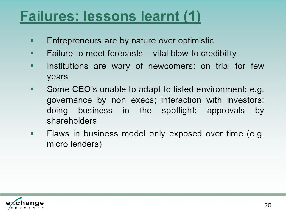20 Failures: lessons learnt (1)  Entrepreneurs are by nature over optimistic  Failure to meet forecasts – vital blow to credibility  Institutions are wary of newcomers: on trial for few years  Some CEO's unable to adapt to listed environment: e.g.