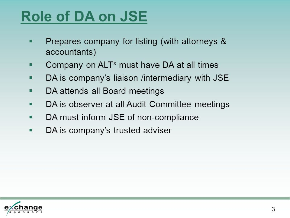 3 Role of DA on JSE  Prepares company for listing (with attorneys & accountants)  Company on ALT x must have DA at all times  DA is company's liaison /intermediary with JSE  DA attends all Board meetings  DA is observer at all Audit Committee meetings  DA must inform JSE of non-compliance  DA is company's trusted adviser