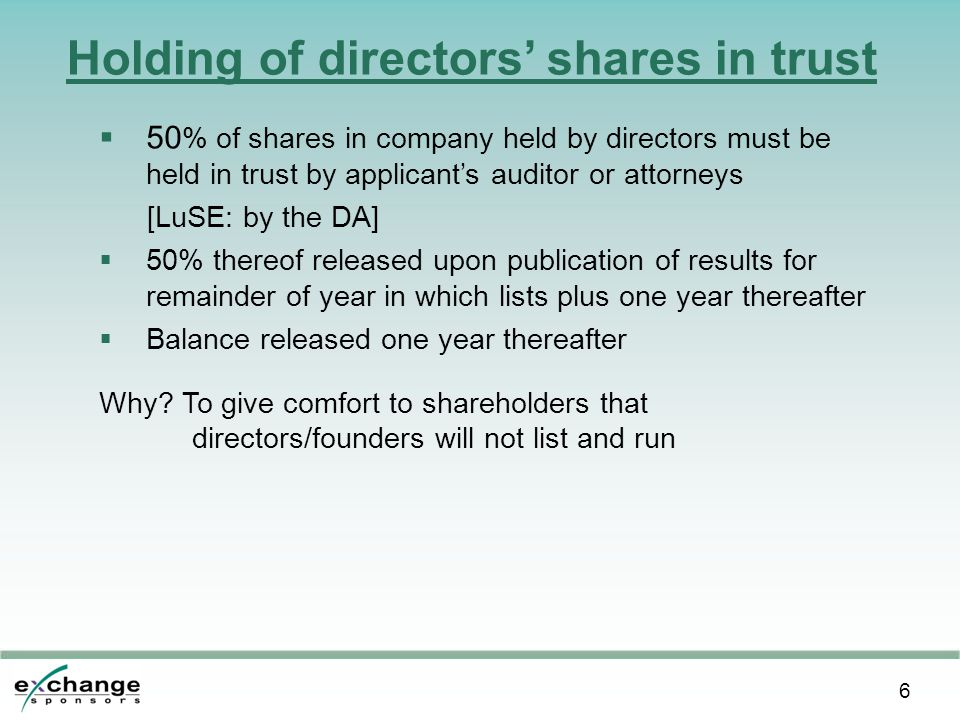 6 Holding of directors' shares in trust  50 % of shares in company held by directors must be held in trust by applicant's auditor or attorneys [LuSE: by the DA]  50% thereof released upon publication of results for remainder of year in which lists plus one year thereafter  Balance released one year thereafter Why.
