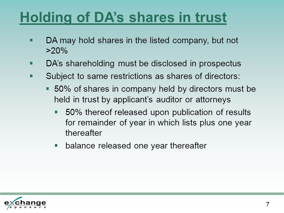7 Holding of DA's shares in trust  DA may hold shares in the listed company, but not >20%  DA's shareholding must be disclosed in prospectus  Subject to same restrictions as shares of directors:  50% of shares in company held by directors must be held in trust by applicant's auditor or attorneys  50% thereof released upon publication of results for remainder of year in which lists plus one year thereafter  balance released one year thereafter