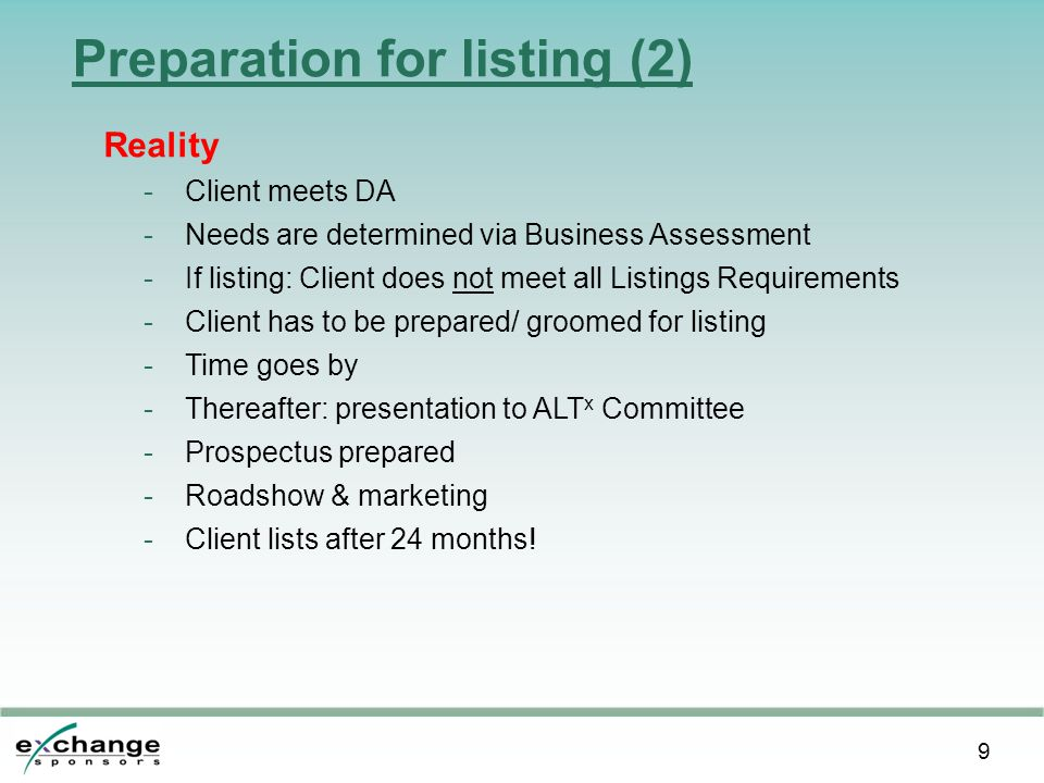 9 Preparation for listing (2) Reality -Client meets DA -Needs are determined via Business Assessment -If listing: Client does not meet all Listings Requirements -Client has to be prepared/ groomed for listing -Time goes by -Thereafter: presentation to ALT x Committee -Prospectus prepared -Roadshow & marketing -Client lists after 24 months!