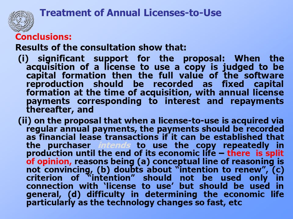Treatment of Annual Licenses-to-Use Conclusions: Results of the consultation show that: (i) significant support for the proposal: When the acquisition of a license to use a copy is judged to be capital formation then the full value of the software reproduction should be recorded as fixed capital formation at the time of acquisition, with annual license payments corresponding to interest and repayments thereafter, and (ii) on the proposal that when a license-to-use is acquired via regular annual payments, the payments should be recorded as financial lease transactions if it can be established that the purchaser intends to use the copy repeatedly in production until the end of its economic life – there is split of opinion, reasons being (a) conceptual line of reasoning is not convincing, (b) doubts about intention to renew , (c) criterion of intention should not be used only in connection with 'license to use' but should be used in general, (d) difficulty in determining the economic life particularly as the technology changes so fast, etc