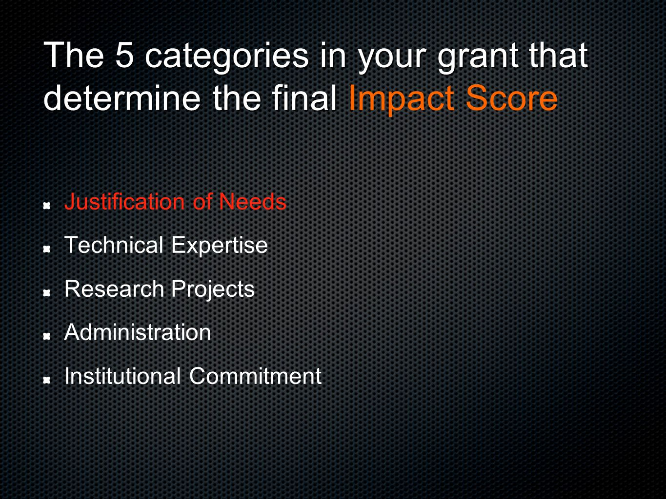 Justification of Needs Technical Expertise Research Projects Administration Institutional Commitment The 5 categories in your grant that determine the final The 5 categories in your grant that determine the final Impact Score