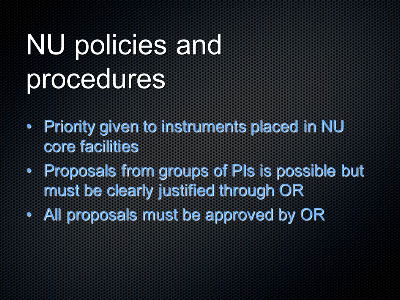 NU policies and procedures Priority given to instruments placed in NU core facilitiesPriority given to instruments placed in NU core facilities Proposals from groups of PIs is possible but must be clearly justified through ORProposals from groups of PIs is possible but must be clearly justified through OR All proposals must be approved by ORAll proposals must be approved by OR