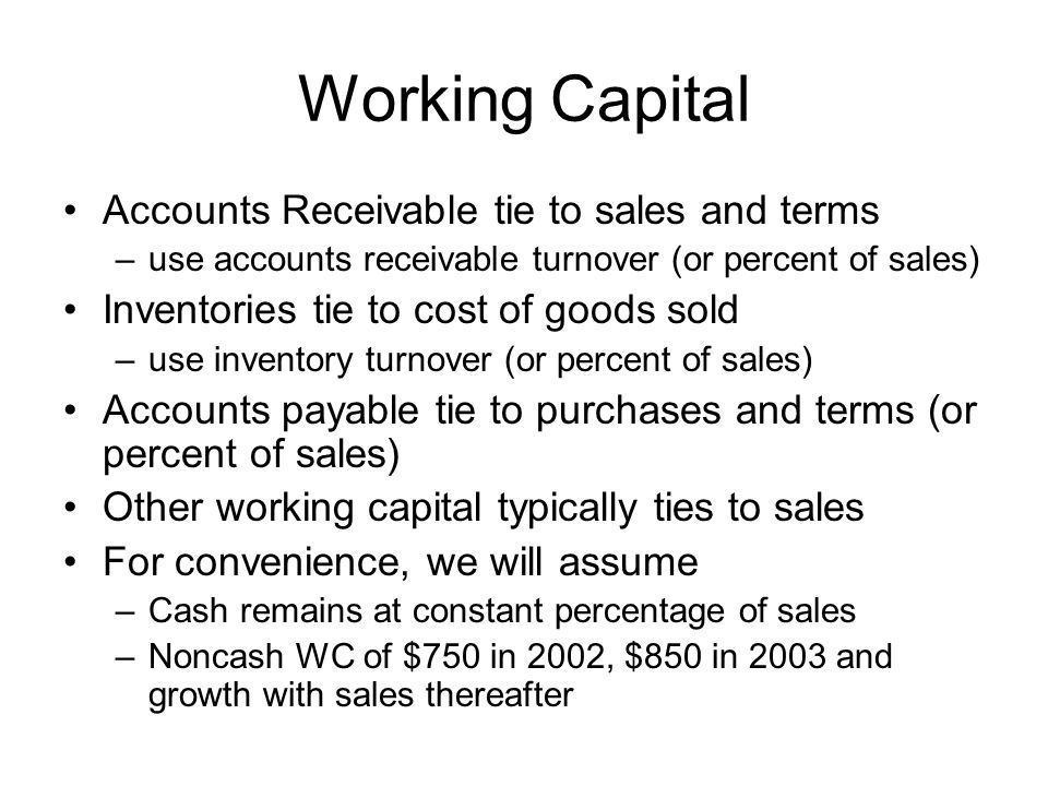 Working Capital Accounts Receivable tie to sales and terms –use accounts receivable turnover (or percent of sales) Inventories tie to cost of goods sold –use inventory turnover (or percent of sales) Accounts payable tie to purchases and terms (or percent of sales) Other working capital typically ties to sales For convenience, we will assume –Cash remains at constant percentage of sales –Noncash WC of $750 in 2002, $850 in 2003 and growth with sales thereafter