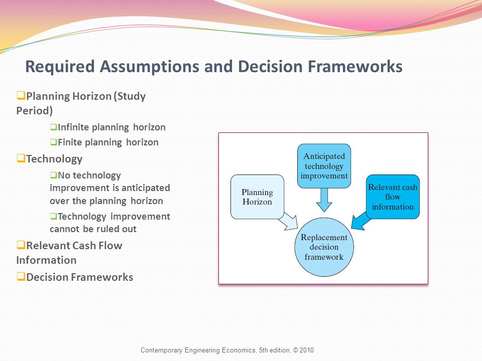 Required Assumptions and Decision Frameworks  Planning Horizon (Study Period)  Infinite planning horizon  Finite planning horizon  Technology  No technology improvement is anticipated over the planning horizon  Technology improvement cannot be ruled out  Relevant Cash Flow Information  Decision Frameworks Contemporary Engineering Economics, 5th edition, © 2010