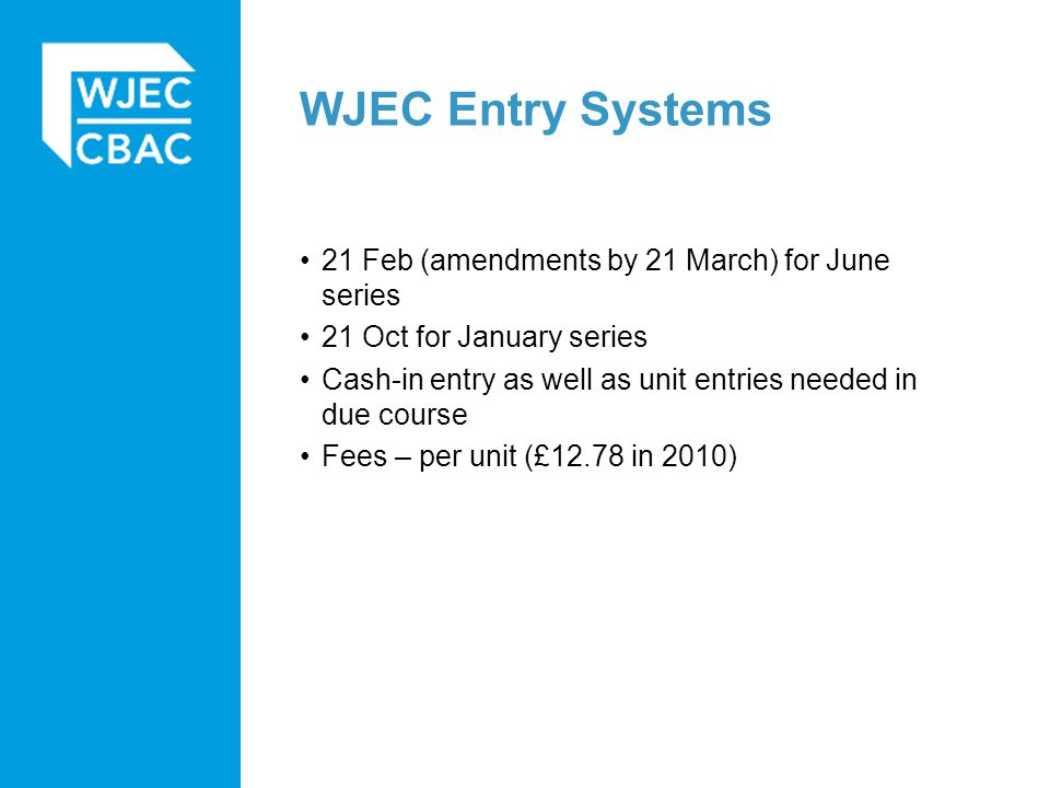 WJEC Entry Systems 21 Feb (amendments by 21 March) for June series 21 Oct for January series Cash-in entry as well as unit entries needed in due course Fees – per unit (£12.78 in 2010)