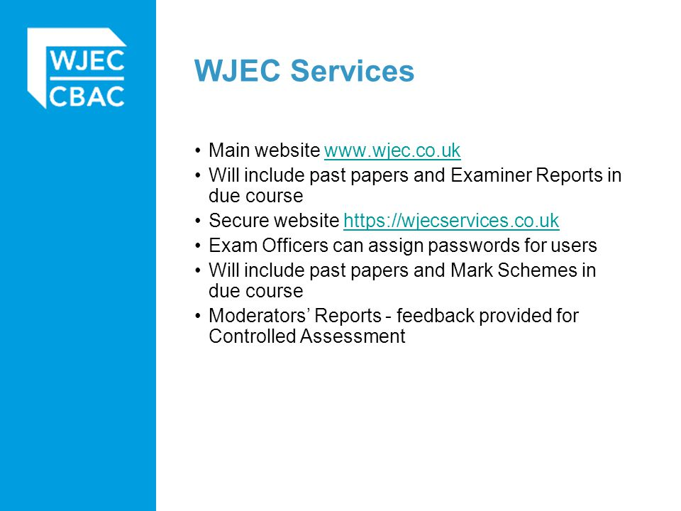 WJEC Services Main website www.wjec.co.ukwww.wjec.co.uk Will include past papers and Examiner Reports in due course Secure website https://wjecservices.co.ukhttps://wjecservices.co.uk Exam Officers can assign passwords for users Will include past papers and Mark Schemes in due course Moderators' Reports - feedback provided for Controlled Assessment