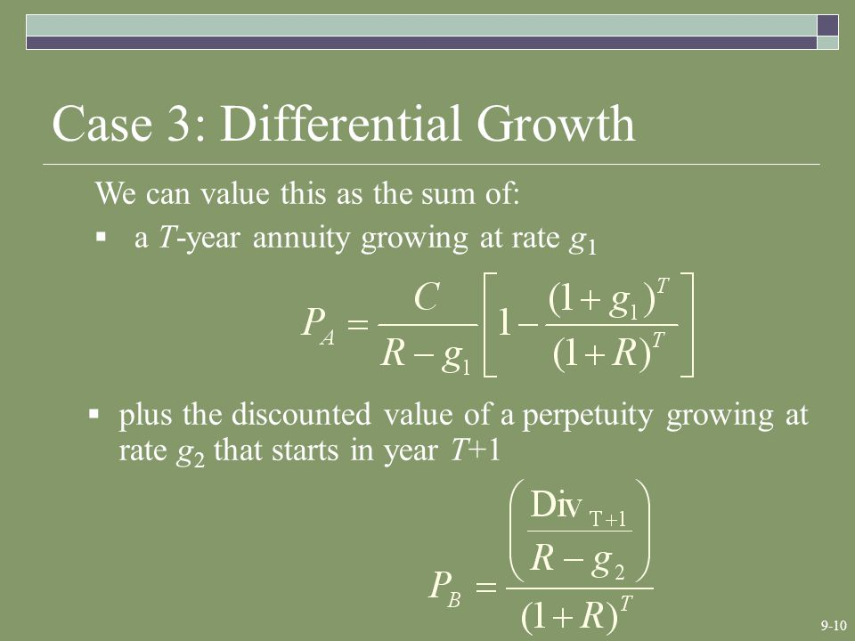 9-10 Case 3: Differential Growth We can value this as the sum of:  a T-year annuity growing at rate g 1  plus the discounted value of a perpetuity growing at rate g 2 that starts in year T+1