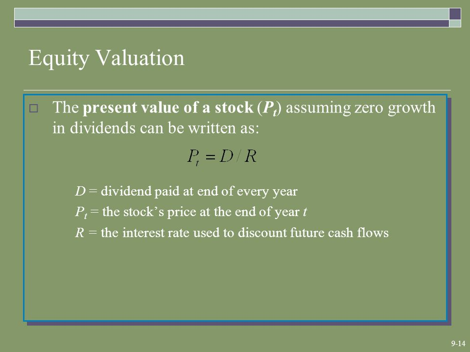 9-14 Equity Valuation  The present value of a stock (P t ) assuming zero growth in dividends can be written as: D = dividend paid at end of every year P t = the stock's price at the end of year t R = the interest rate used to discount future cash flows  The present value of a stock (P t ) assuming zero growth in dividends can be written as: D = dividend paid at end of every year P t = the stock's price at the end of year t R = the interest rate used to discount future cash flows