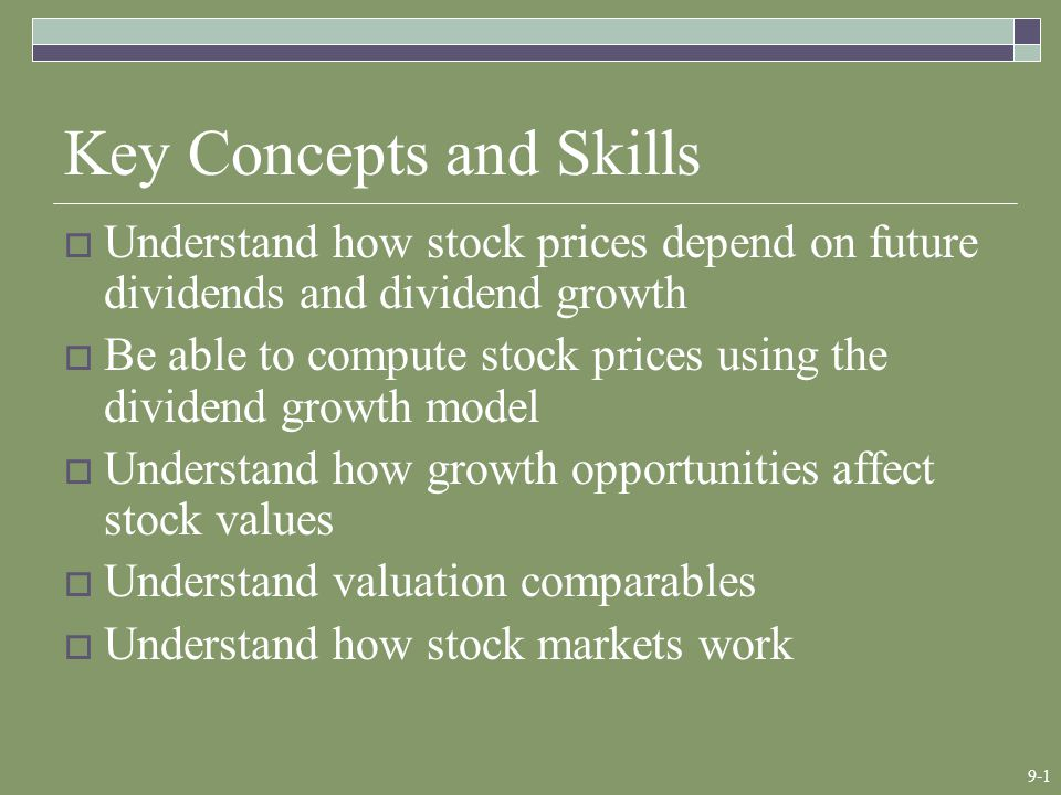 9-1 Key Concepts and Skills  Understand how stock prices depend on future dividends and dividend growth  Be able to compute stock prices using the dividend growth model  Understand how growth opportunities affect stock values  Understand valuation comparables  Understand how stock markets work