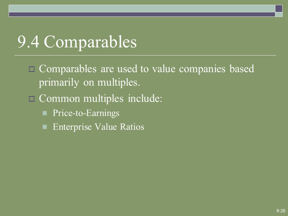 9-20 9.4 Comparables  Comparables are used to value companies based primarily on multiples.