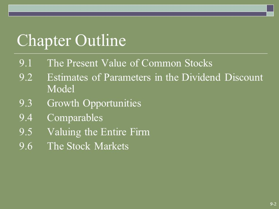 9-2 Chapter Outline 9.1The Present Value of Common Stocks 9.2Estimates of Parameters in the Dividend Discount Model 9.3Growth Opportunities 9.4Comparables 9.5Valuing the Entire Firm 9.6The Stock Markets