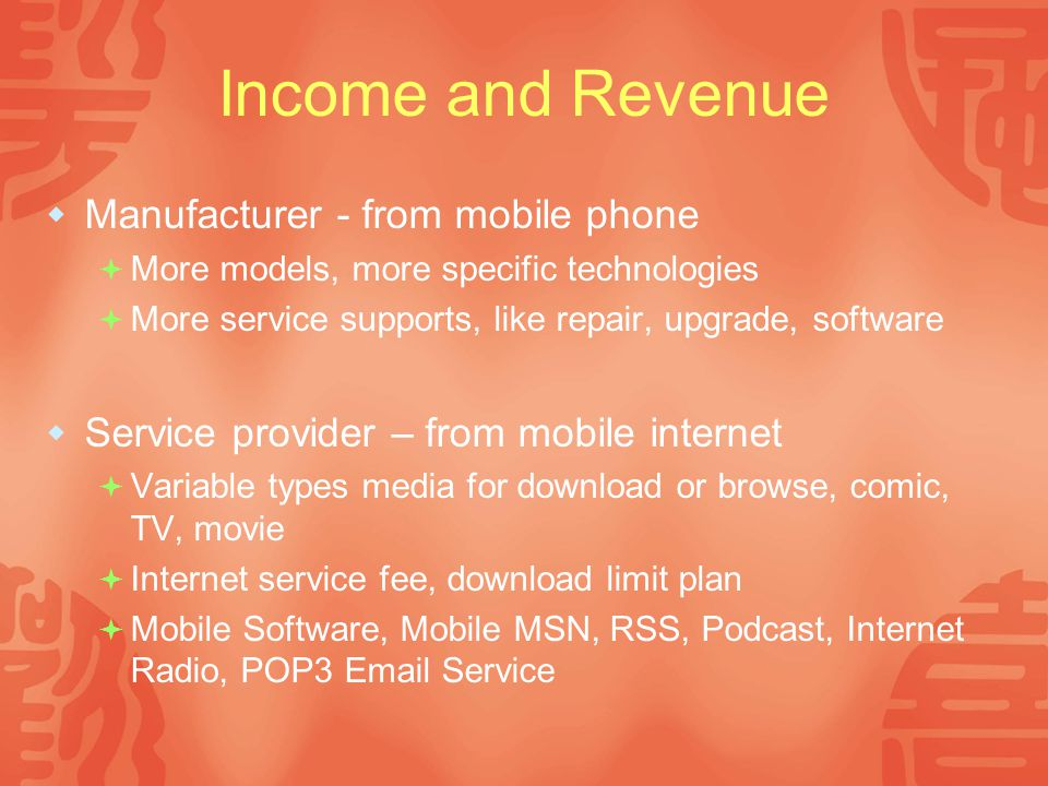 Income and Revenue  Manufacturer - from mobile phone  More models, more specific technologies  More service supports, like repair, upgrade, software  Service provider – from mobile internet  Variable types media for download or browse, comic, TV, movie  Internet service fee, download limit plan  Mobile Software, Mobile MSN, RSS, Podcast, Internet Radio, POP3 Email Service