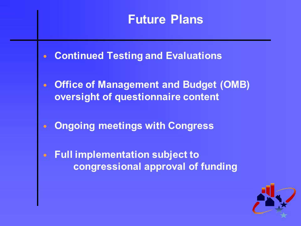 Future Plans  Continued Testing and Evaluations  Office of Management and Budget (OMB) oversight of questionnaire content  Ongoing meetings with Congress  Full implementation subject to congressional approval of funding