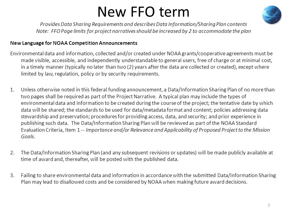 New FFO term Provides Data Sharing Requirements and describes Data Information/Sharing Plan contents Note: FFO Page limits for project narratives should be increased by 2 to accommodate the plan New Language for NOAA Competition Announcements Environmental data and information, collected and/or created under NOAA grants/cooperative agreements must be made visible, accessible, and independently understandable to general users, free of charge or at minimal cost, in a timely manner (typically no later than two (2) years after the data are collected or created), except where limited by law, regulation, policy or by security requirements.