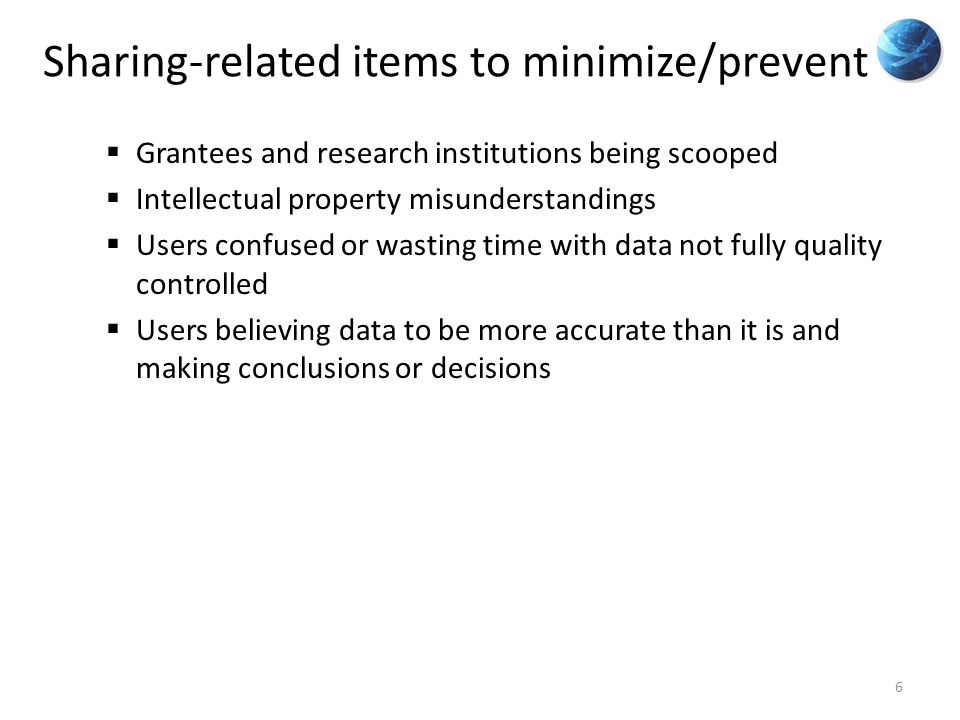 Sharing-related items to minimize/prevent  Grantees and research institutions being scooped  Intellectual property misunderstandings  Users confused or wasting time with data not fully quality controlled  Users believing data to be more accurate than it is and making conclusions or decisions 6