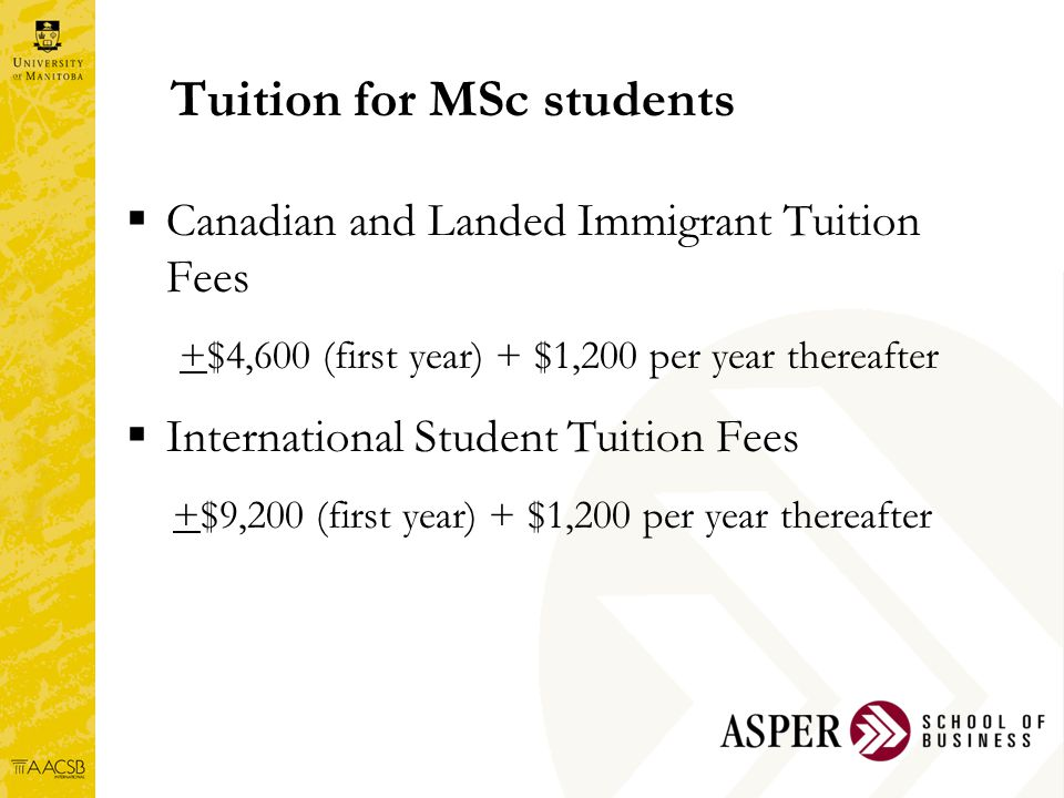 Tuition for MSc students  Canadian and Landed Immigrant Tuition Fees +$4,600 (first year) + $1,200 per year thereafter  International Student Tuition Fees +$9,200 (first year) + $1,200 per year thereafter